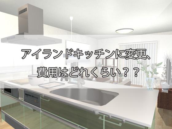 アイランドキッチンに変更、費用はどれくらい?